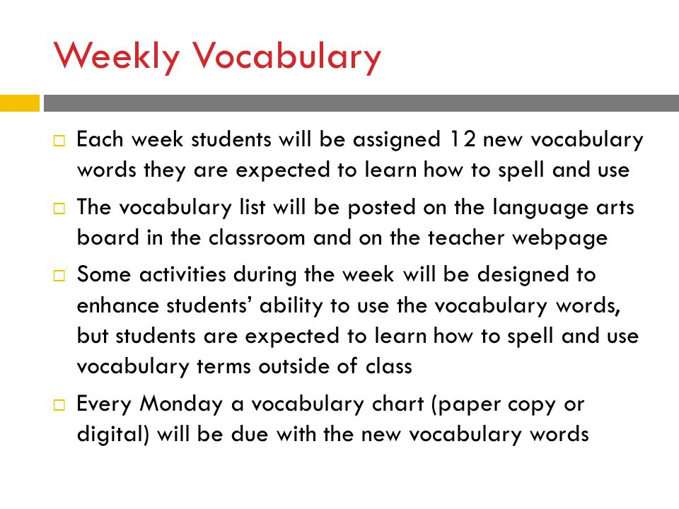Weekly Vocabulary  Each week students will be assigned 12 new vocabulary words they are expected to learn how to spell and use  The vocabulary list will be posted on the language arts board in the classroom and on the teacher webpage  Some activities during the week will be designed to enhance students' ability to use the vocabulary words, but students are expected to learn how to spell and use vocabulary terms outside of class  Every Monday a vocabulary chart (paper copy or digital) will be due with the new vocabulary words