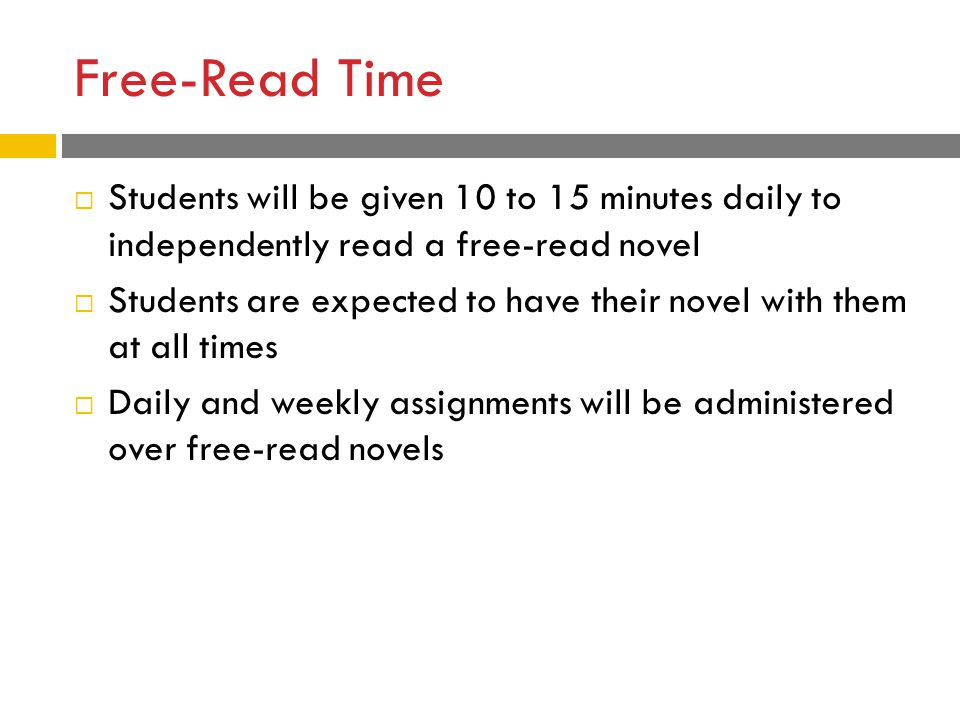 Free-Read Time  Students will be given 10 to 15 minutes daily to independently read a free-read novel  Students are expected to have their novel with them at all times  Daily and weekly assignments will be administered over free-read novels