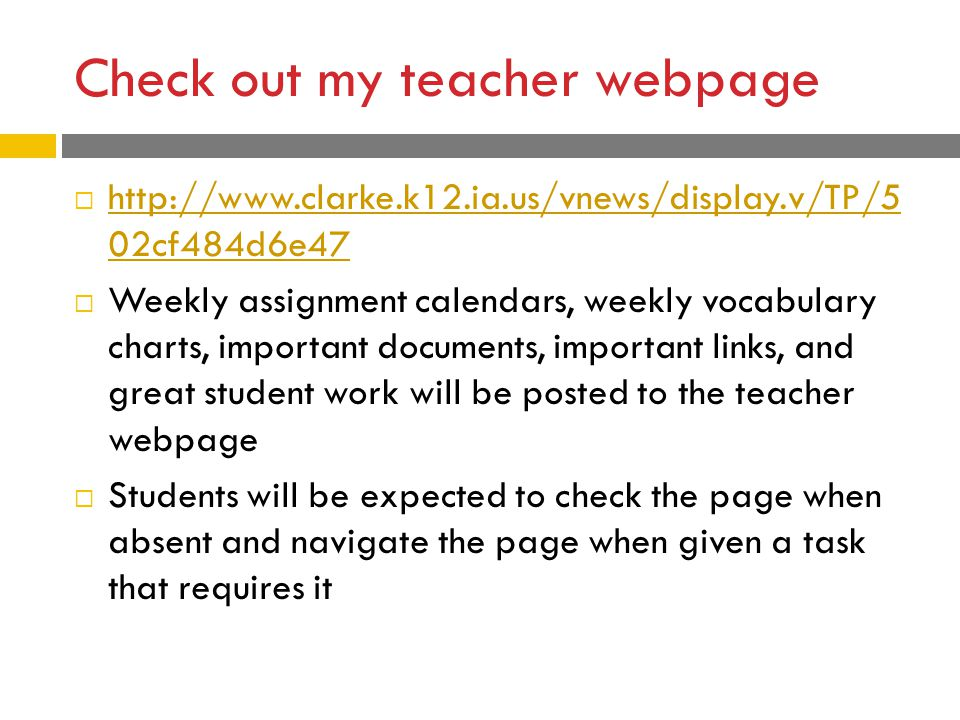 Check out my teacher webpage  http://www.clarke.k12.ia.us/vnews/display.v/TP/5 02cf484d6e47 http://www.clarke.k12.ia.us/vnews/display.v/TP/5 02cf484d6e47  Weekly assignment calendars, weekly vocabulary charts, important documents, important links, and great student work will be posted to the teacher webpage  Students will be expected to check the page when absent and navigate the page when given a task that requires it