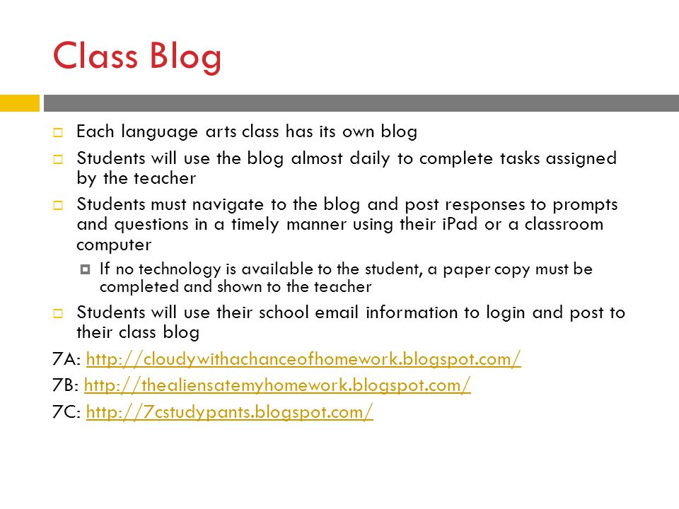 Class Blog  Each language arts class has its own blog  Students will use the blog almost daily to complete tasks assigned by the teacher  Students must navigate to the blog and post responses to prompts and questions in a timely manner using their iPad or a classroom computer  If no technology is available to the student, a paper copy must be completed and shown to the teacher  Students will use their school email information to login and post to their class blog 7A: http://cloudywithachanceofhomework.blogspot.com/http://cloudywithachanceofhomework.blogspot.com/ 7B: http://thealiensatemyhomework.blogspot.com/http://thealiensatemyhomework.blogspot.com/ 7C: http://7cstudypants.blogspot.com/http://7cstudypants.blogspot.com/