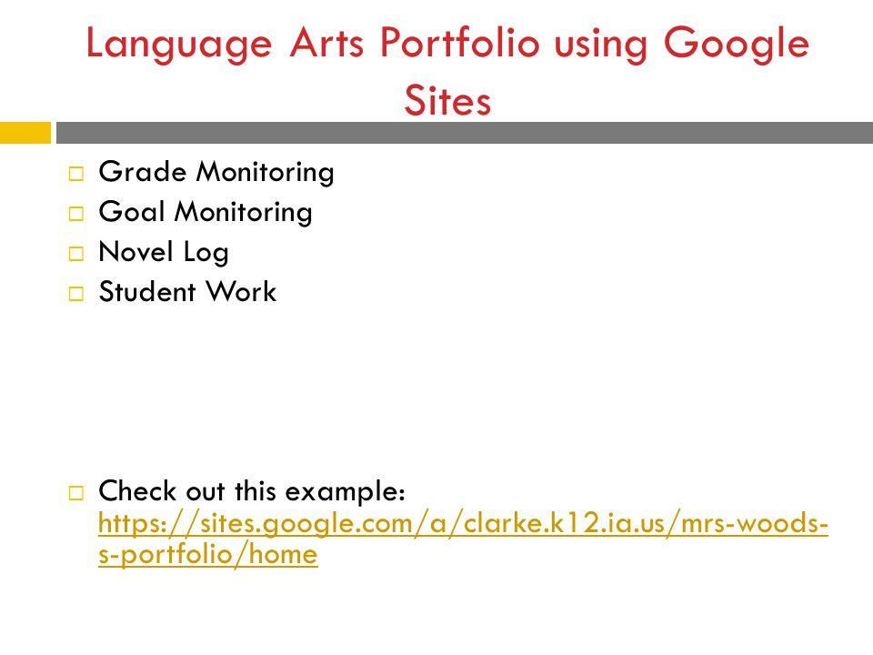 Language Arts Portfolio using Google Sites  Grade Monitoring  Goal Monitoring  Novel Log  Student Work  Check out this example: https://sites.google.com/a/clarke.k12.ia.us/mrs-woods- s-portfolio/home https://sites.google.com/a/clarke.k12.ia.us/mrs-woods- s-portfolio/home