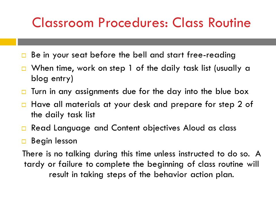 Classroom Procedures: Class Routine  Be in your seat before the bell and start free-reading  When time, work on step 1 of the daily task list (usually a blog entry)  Turn in any assignments due for the day into the blue box  Have all materials at your desk and prepare for step 2 of the daily task list  Read Language and Content objectives Aloud as class  Begin lesson There is no talking during this time unless instructed to do so.