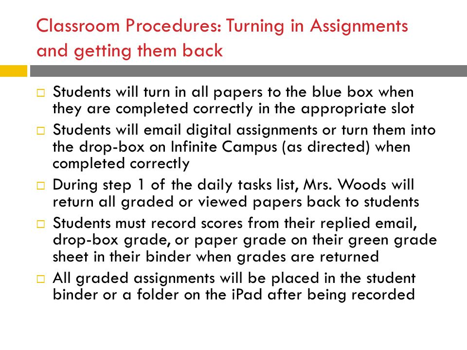 Classroom Procedures: Turning in Assignments and getting them back  Students will turn in all papers to the blue box when they are completed correctly in the appropriate slot  Students will email digital assignments or turn them into the drop-box on Infinite Campus (as directed) when completed correctly  During step 1 of the daily tasks list, Mrs.