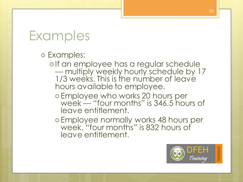 Examples  Examples:  If an employee has a regular schedule — multiply weekly hourly schedule by 17 1/3 weeks.