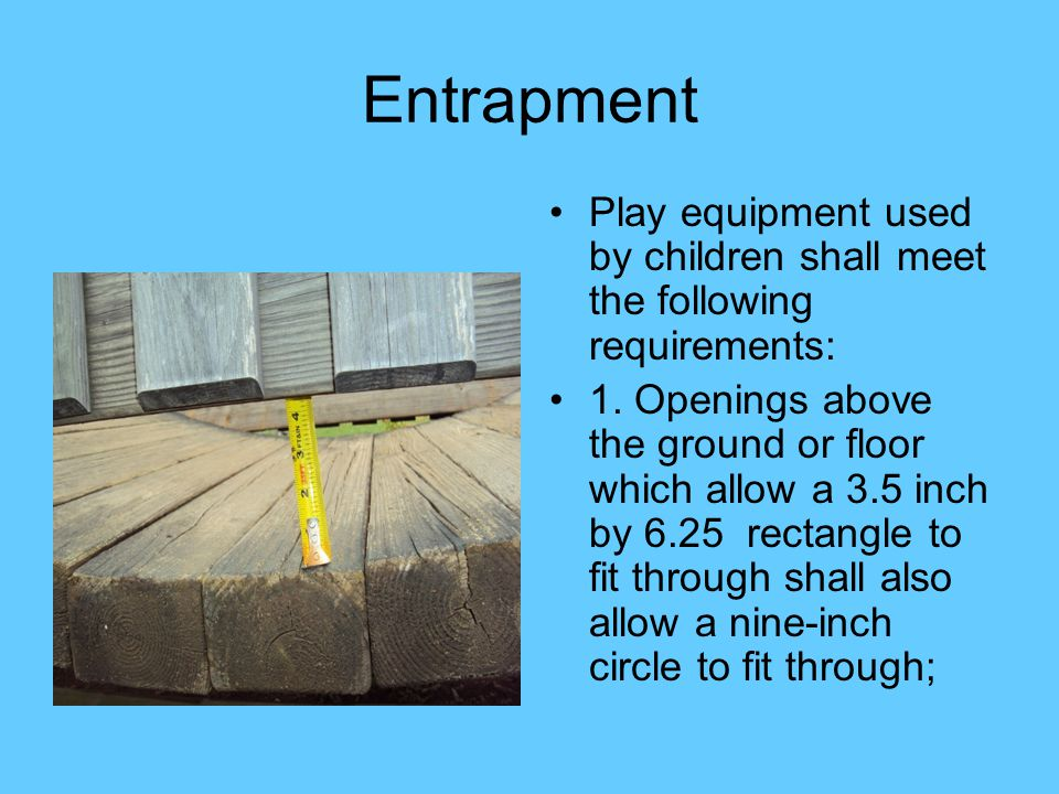 Entrapment Play equipment used by children shall meet the following requirements: 1. Openings above the ground or floor which allow a 3.5 inch by 6.25