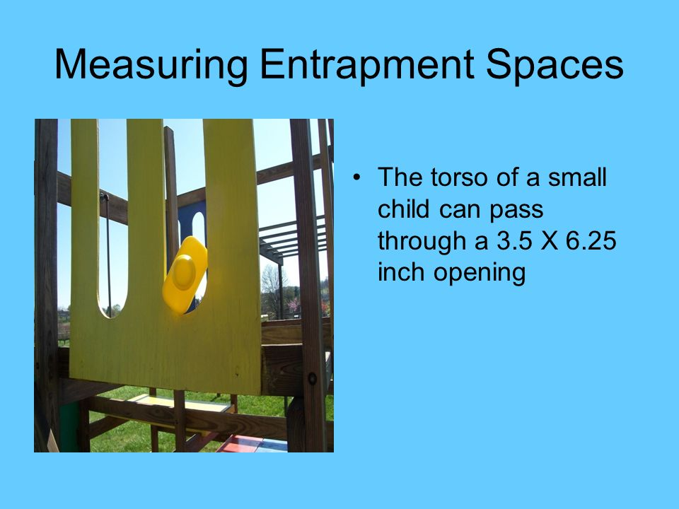 Measuring Entrapment Spaces The torso of a small child can pass through a 3.5 X 6.25 inch opening