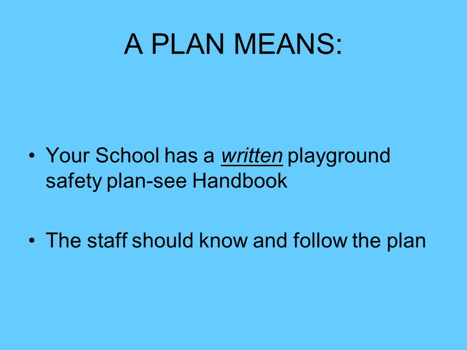 A PLAN MEANS: Your School has a written playground safety plan-see Handbook The staff should know and follow the plan