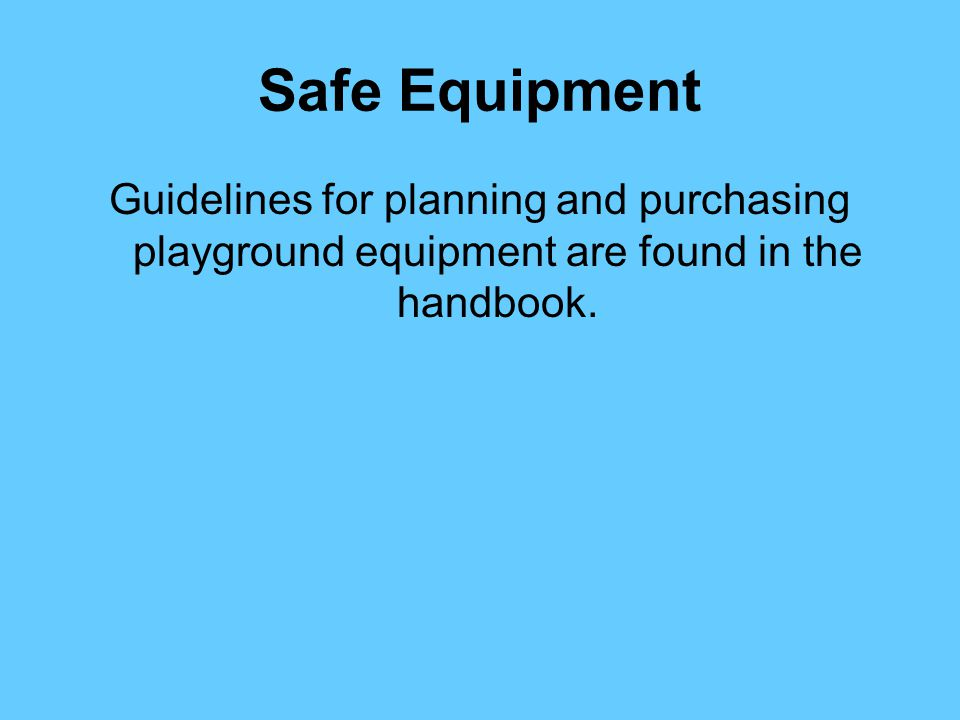 Safe Equipment Guidelines for planning and purchasing playground equipment are found in the handbook.