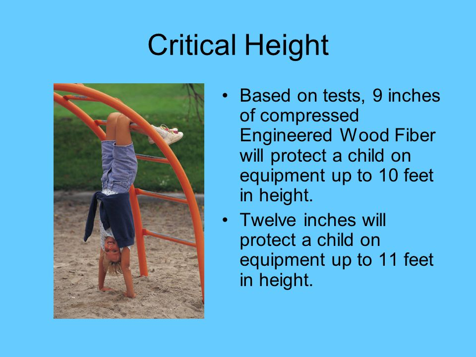 Critical Height Based on tests, 9 inches of compressed Engineered Wood Fiber will protect a child on equipment up to 10 feet in height. Twelve inches