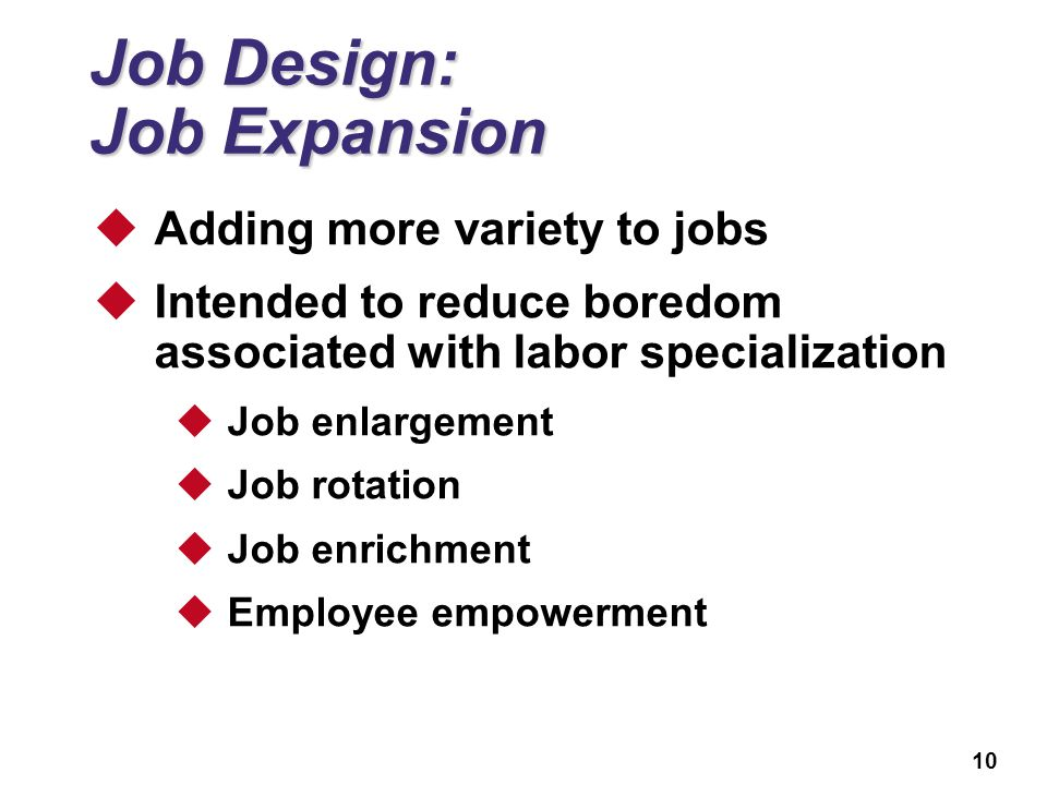 10 Job Design: Job Expansion  Adding more variety to jobs  Intended to reduce boredom associated with labor specialization  Job enlargement  Job r