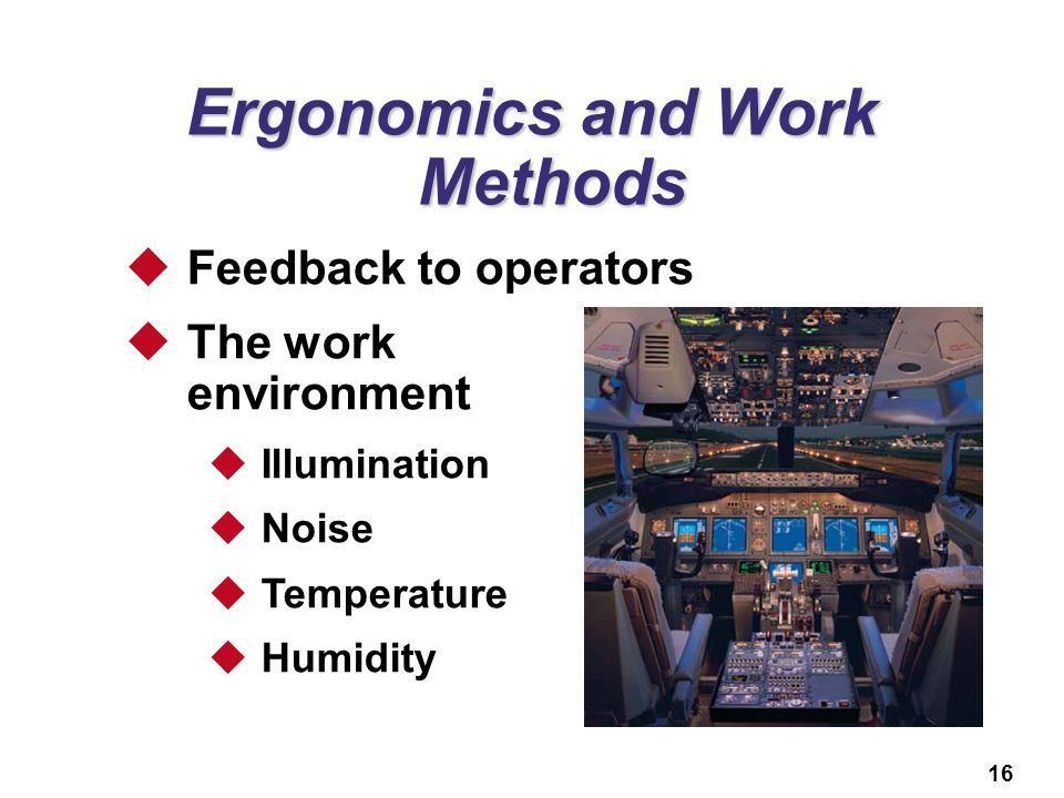 16 Ergonomics and Work Methods  Feedback to operators  The work environment  Illumination  Noise  Temperature  Humidity