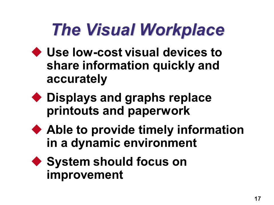 17 The Visual Workplace  Use low-cost visual devices to share information quickly and accurately  Displays and graphs replace printouts and paperwor
