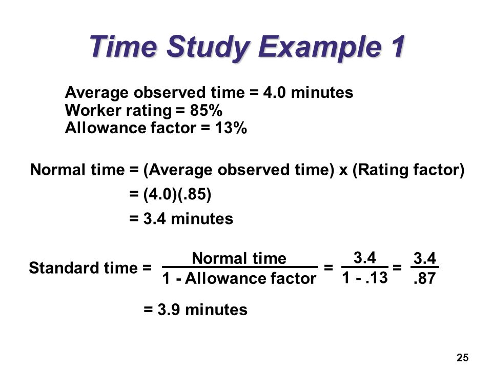 25 Time Study Example 1 Average observed time = 4.0 minutes Worker rating = 85% Allowance factor = 13% Normal time = (Average observed time) x (Rating