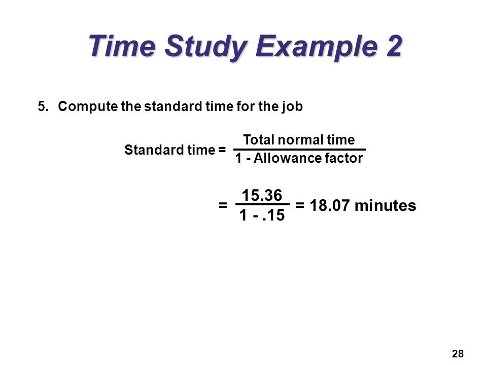 28 Time Study Example 2 5.Compute the standard time for the job Standard time = Total normal time 1 - Allowance factor = = 18.07 minutes 15.36 1 -.15