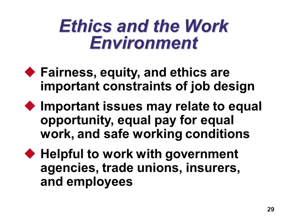 29 Ethics and the Work Environment  Fairness, equity, and ethics are important constraints of job design  Important issues may relate to equal oppor