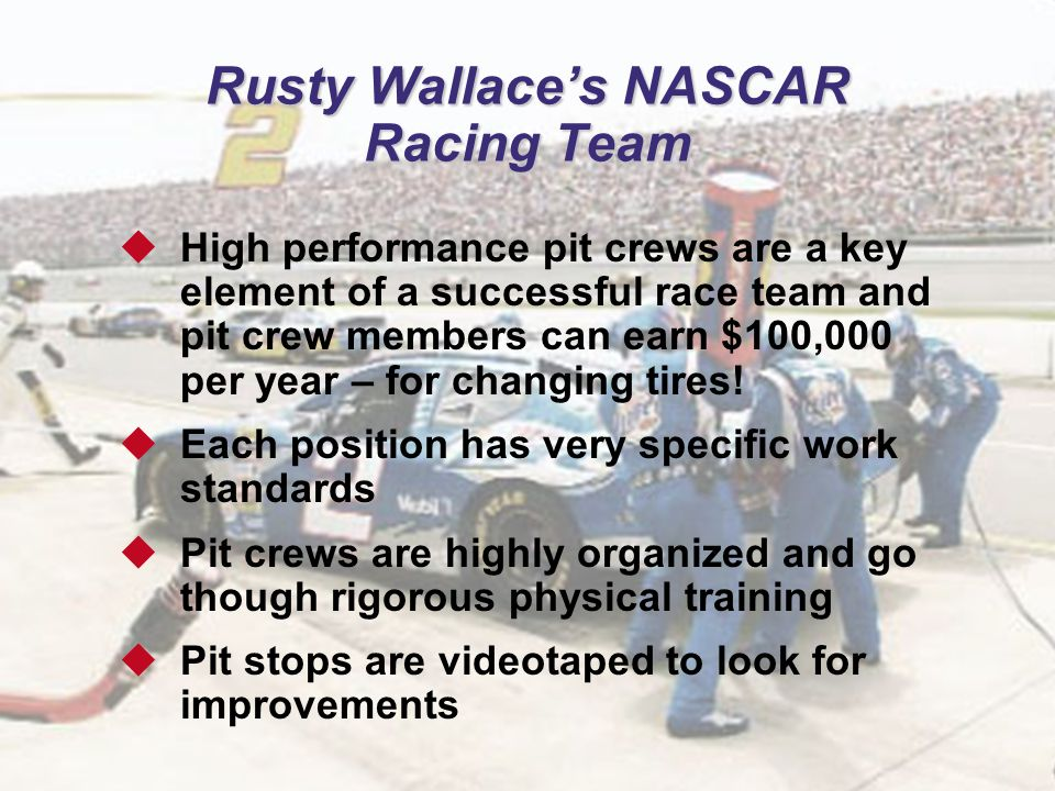 4 Rusty Wallace's NASCAR Racing Team  High performance pit crews are a key element of a successful race team and pit crew members can earn $100,000 p
