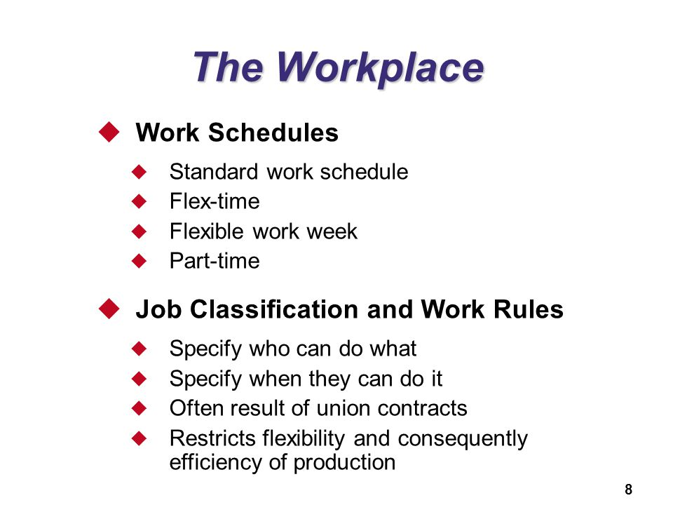 8 The Workplace  Work Schedules  Standard work schedule  Flex-time  Flexible work week  Part-time  Job Classification and Work Rules  Specify w