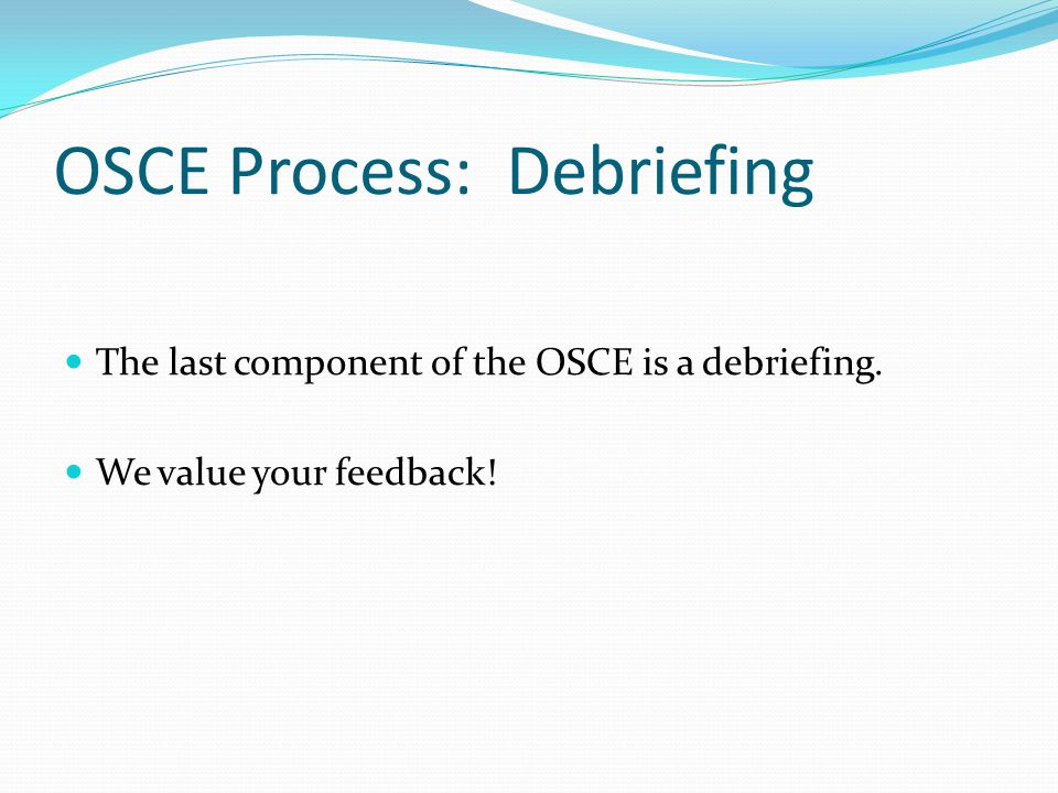 OSCE Process: Debriefing The last component of the OSCE is a debriefing. We value your feedback!
