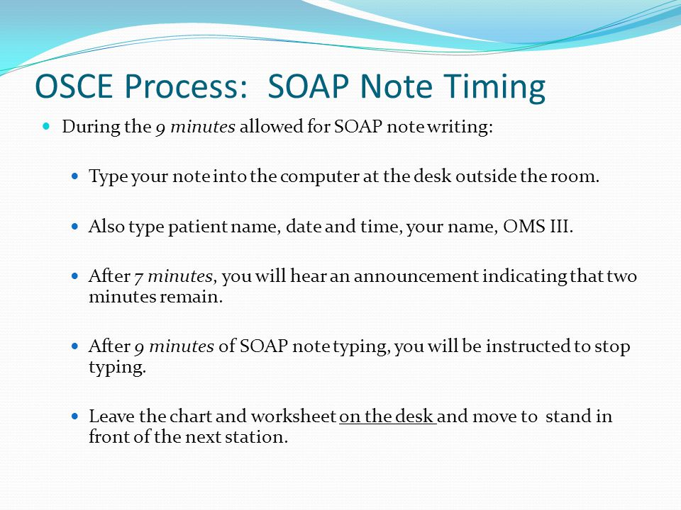 OSCE Process: SOAP Note Timing During the 9 minutes allowed for SOAP note writing: Type your note into the computer at the desk outside the room. Also