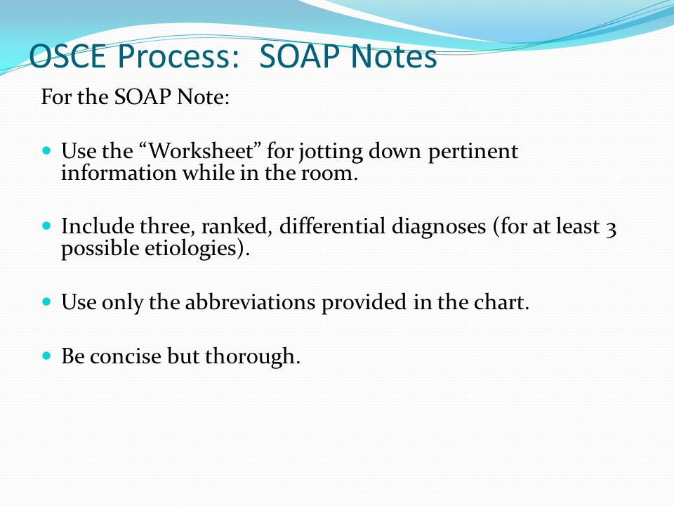 """OSCE Process: SOAP Notes For the SOAP Note: Use the """"Worksheet"""" for jotting down pertinent information while in the room. Include three, ranked, diffe"""