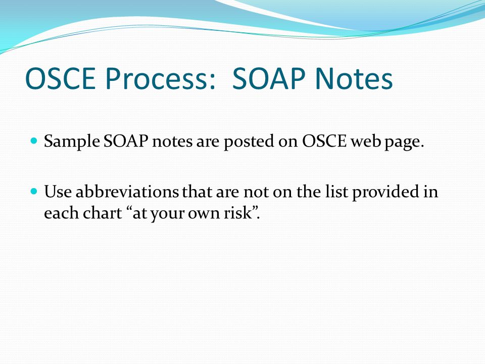 """OSCE Process: SOAP Notes Sample SOAP notes are posted on OSCE web page. Use abbreviations that are not on the list provided in each chart """"at your own"""