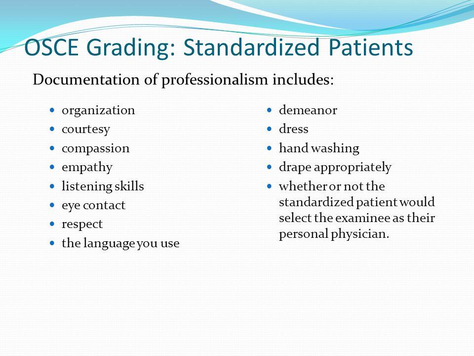 OSCE Grading: Standardized Patients organization courtesy compassion empathy listening skills eye contact respect the language you use demeanor dress
