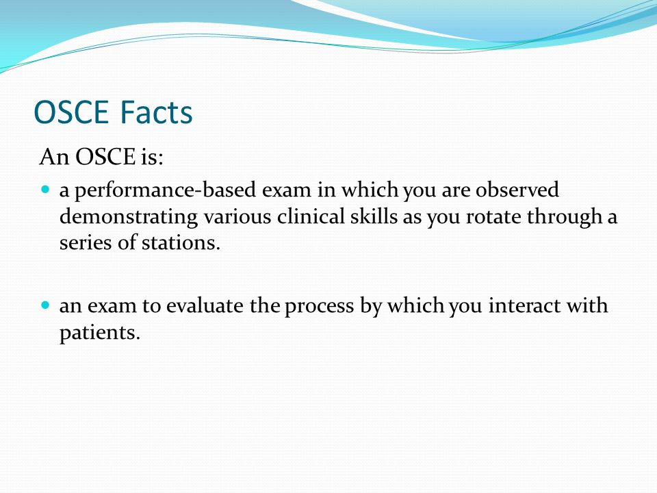 OSCE Facts An OSCE is: a performance-based exam in which you are observed demonstrating various clinical skills as you rotate through a series of stat