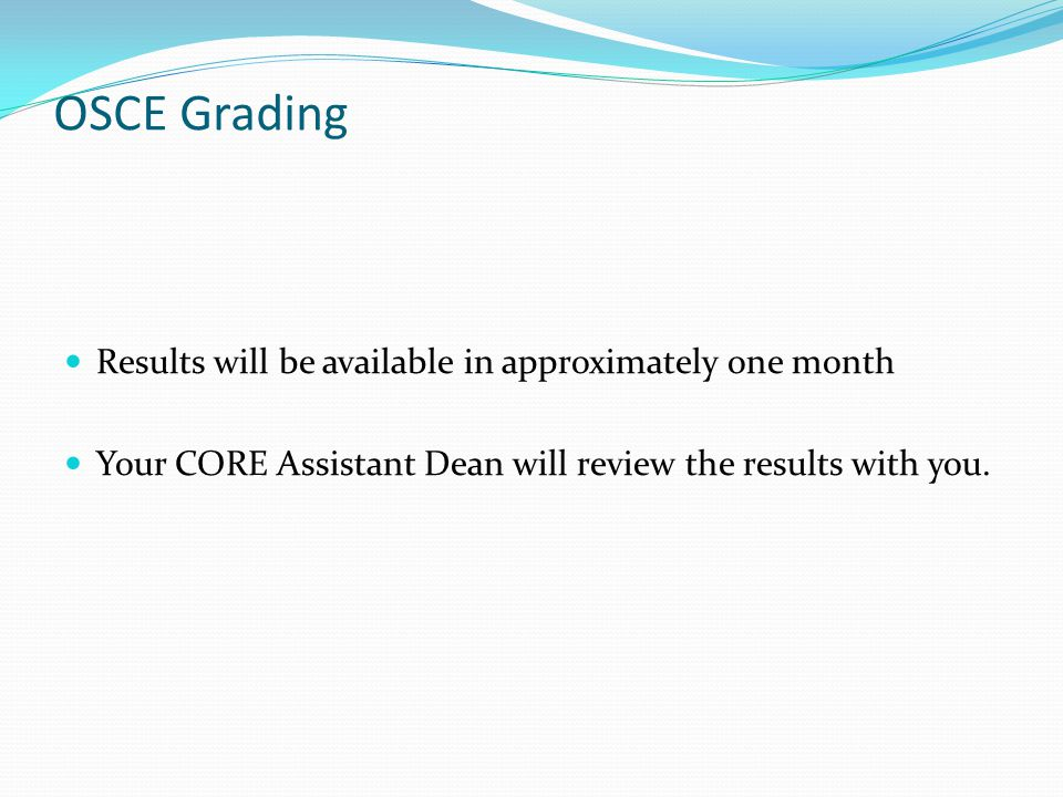 OSCE Grading Results will be available in approximately one month Your CORE Assistant Dean will review the results with you.