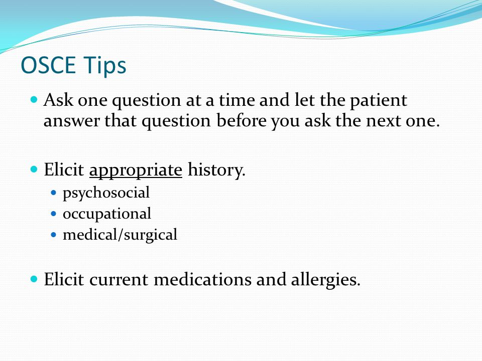 OSCE Tips Ask one question at a time and let the patient answer that question before you ask the next one. Elicit appropriate history. psychosocial oc