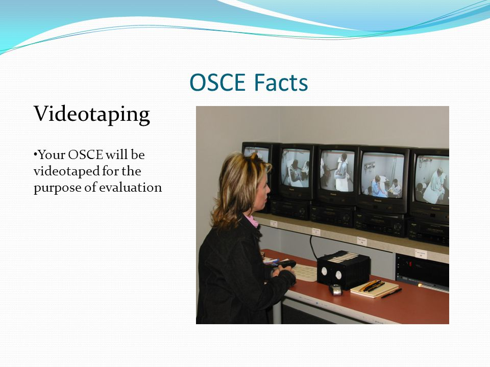 OSCE Facts Videotaping Your OSCE will be videotaped for the purpose of evaluation