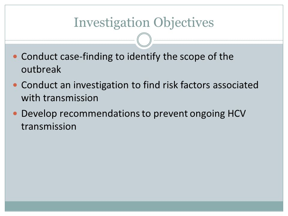 Investigation Objectives Conduct case-finding to identify the scope of the outbreak Conduct an investigation to find risk factors associated with transmission Develop recommendations to prevent ongoing HCV transmission