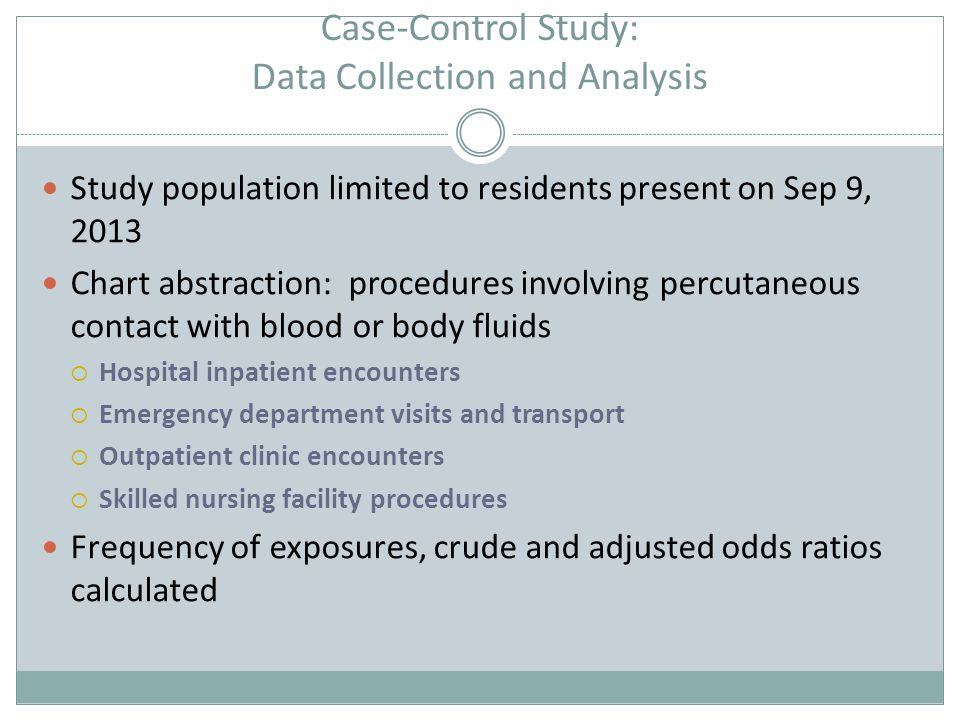 Case-Control Study: Data Collection and Analysis Study population limited to residents present on Sep 9, 2013 Chart abstraction: procedures involving percutaneous contact with blood or body fluids  Hospital inpatient encounters  Emergency department visits and transport  Outpatient clinic encounters  Skilled nursing facility procedures Frequency of exposures, crude and adjusted odds ratios calculated