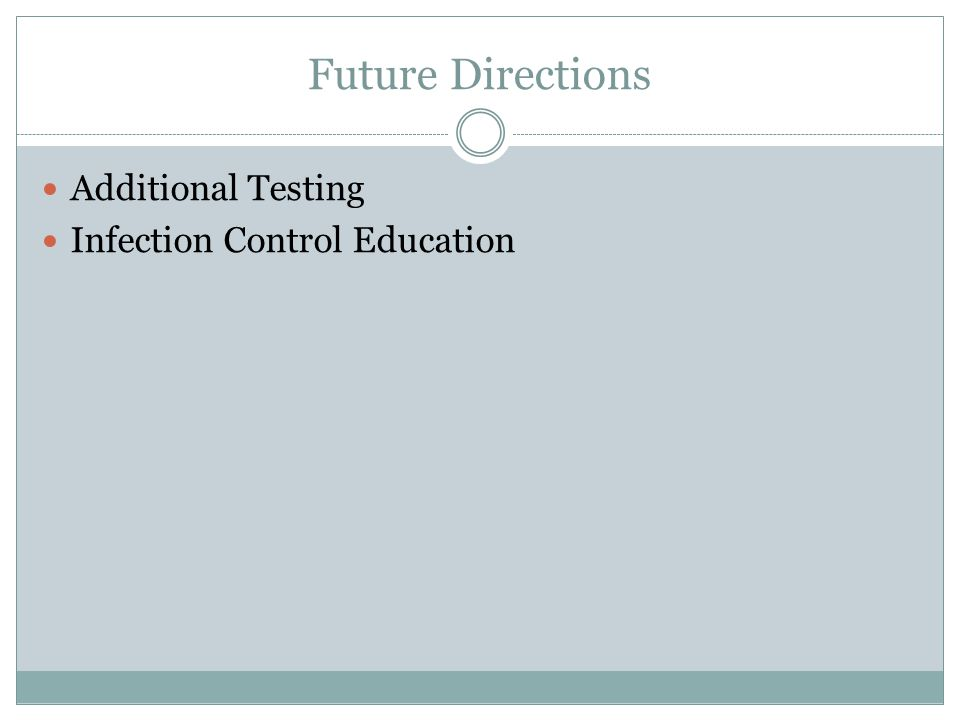 Future Directions Additional Testing Infection Control Education