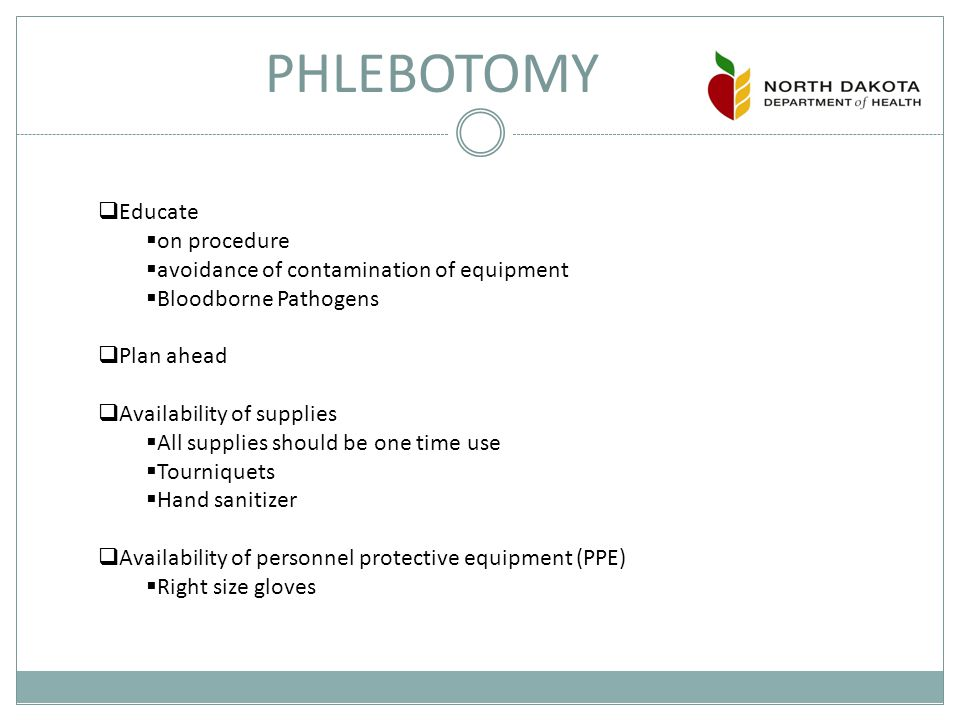 PHLEBOTOMY  Educate  on procedure  avoidance of contamination of equipment  Bloodborne Pathogens  Plan ahead  Availability of supplies  All supplies should be one time use  Tourniquets  Hand sanitizer  Availability of personnel protective equipment (PPE)  Right size gloves