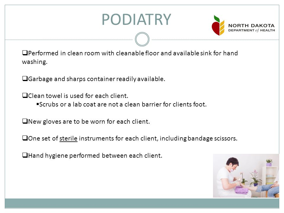 PODIATRY  Performed in clean room with cleanable floor and available sink for hand washing.