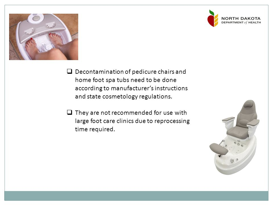  Decontamination of pedicure chairs and home foot spa tubs need to be done according to manufacturer's instructions and state cosmetology regulations.