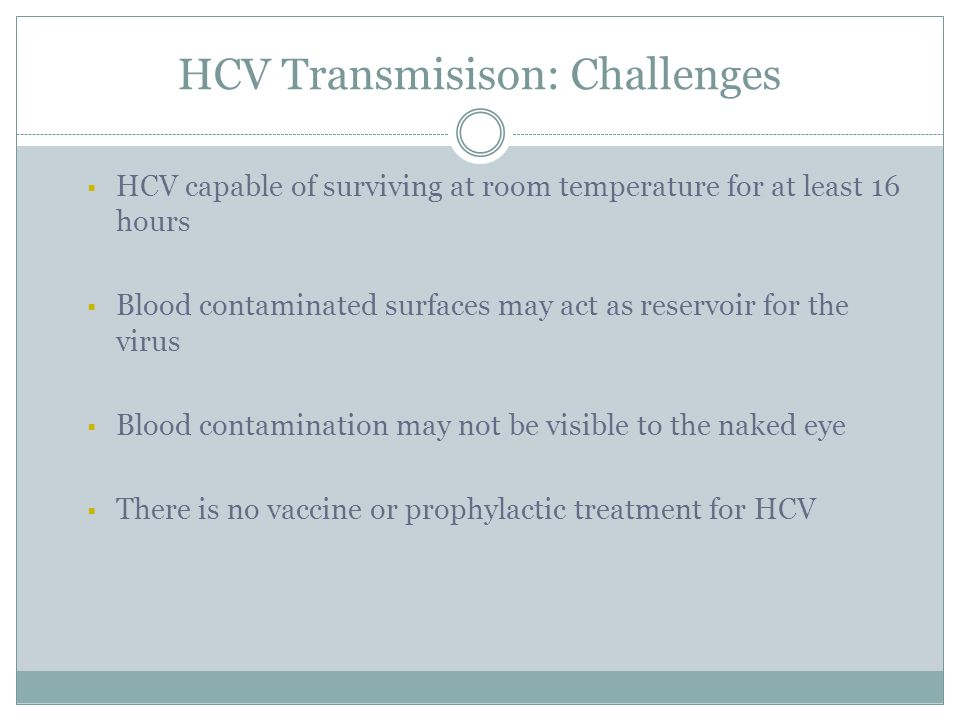 HCV Transmisison: Challenges  HCV capable of surviving at room temperature for at least 16 hours  Blood contaminated surfaces may act as reservoir for the virus  Blood contamination may not be visible to the naked eye  There is no vaccine or prophylactic treatment for HCV PRELIMINARY FINDINGS, CONFIDENTIAL