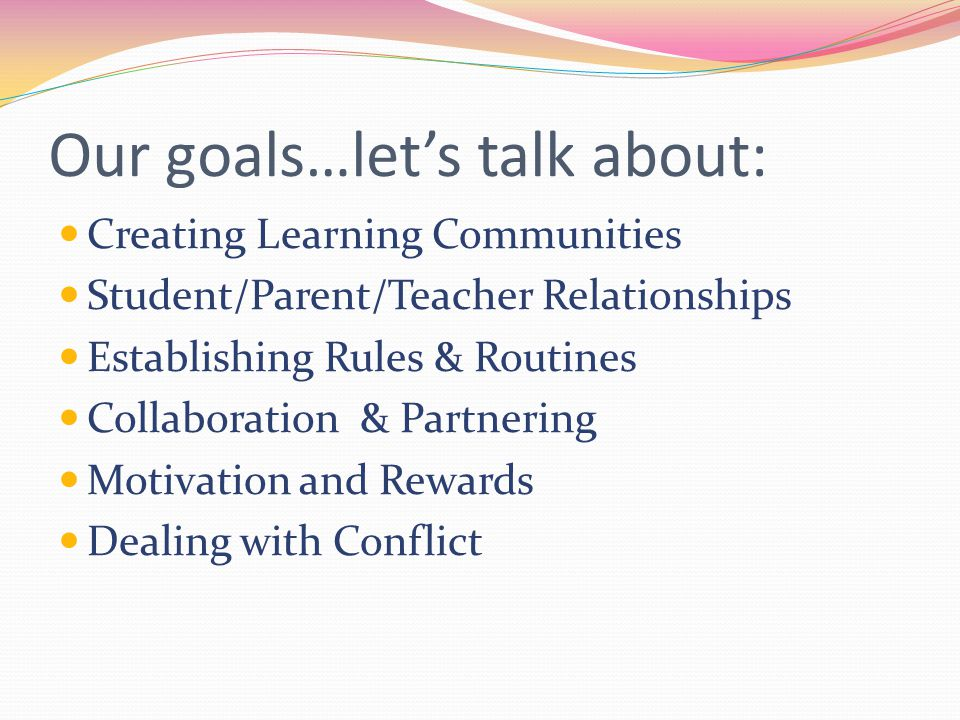 Our goals…let's talk about: Creating Learning Communities Student/Parent/Teacher Relationships Establishing Rules & Routines Collaboration & Partnering Motivation and Rewards Dealing with Conflict