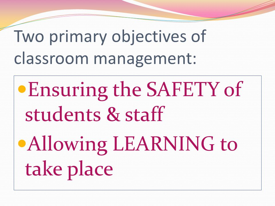 Two primary objectives of classroom management: Ensuring the SAFETY of students & staff Allowing LEARNING to take place