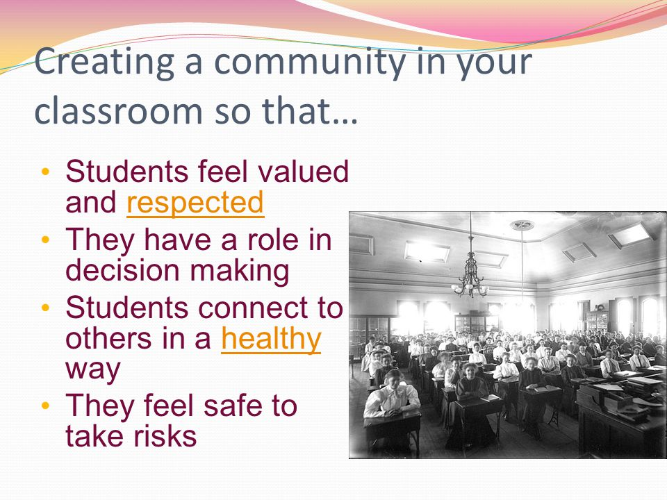 Creating a community in your classroom so that… Students feel valued and respectedrespected They have a role in decision making Students connect to others in a healthy wayhealthy They feel safe to take risks