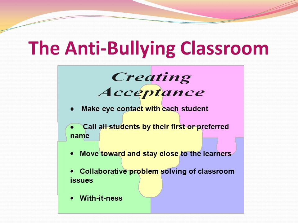 The Anti-Bullying Classroom   Make eye contact with each student  Call all students by their first or preferred name  Move toward and stay close to the learners  Collaborative problem solving of classroom issues  With-it-ness