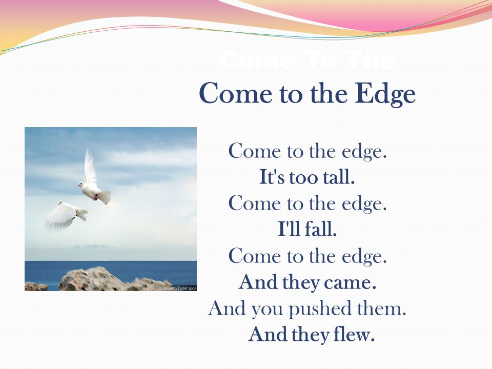Come To The Come to the Edge Come to the edge. It's too tall. Come to the edge. I'll fall. Come to the edge. And they came. And you pushed them. And t