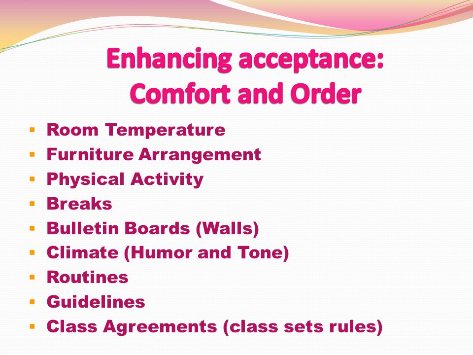  Room Temperature  Furniture Arrangement  Physical Activity  Breaks  Bulletin Boards (Walls)  Climate (Humor and Tone)  Routines  Guidelines  Class Agreements (class sets rules)