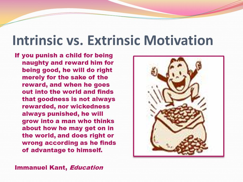Intrinsic vs. Extrinsic Motivation If you punish a child for being naughty and reward him for being good, he will do right merely for the sake of the