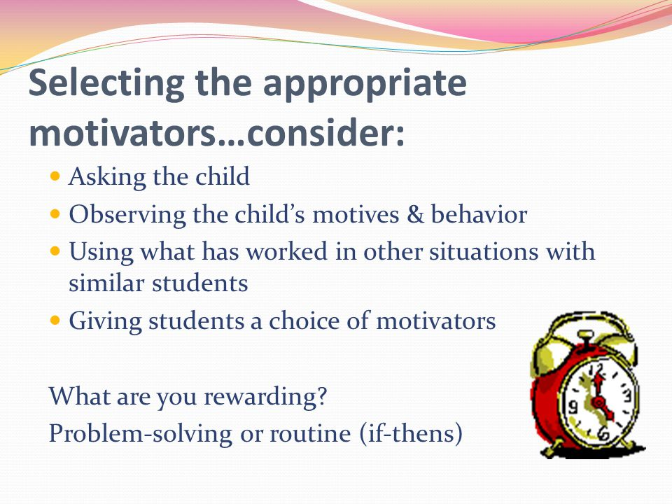 Selecting the appropriate motivators…consider: Asking the child Observing the child's motives & behavior Using what has worked in other situations with similar students Giving students a choice of motivators What are you rewarding.