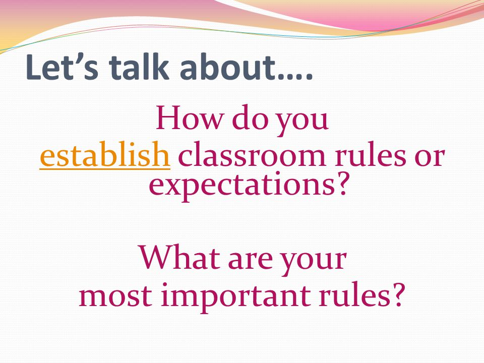 Let's talk about…. How do you establishestablish classroom rules or expectations? What are your most important rules?