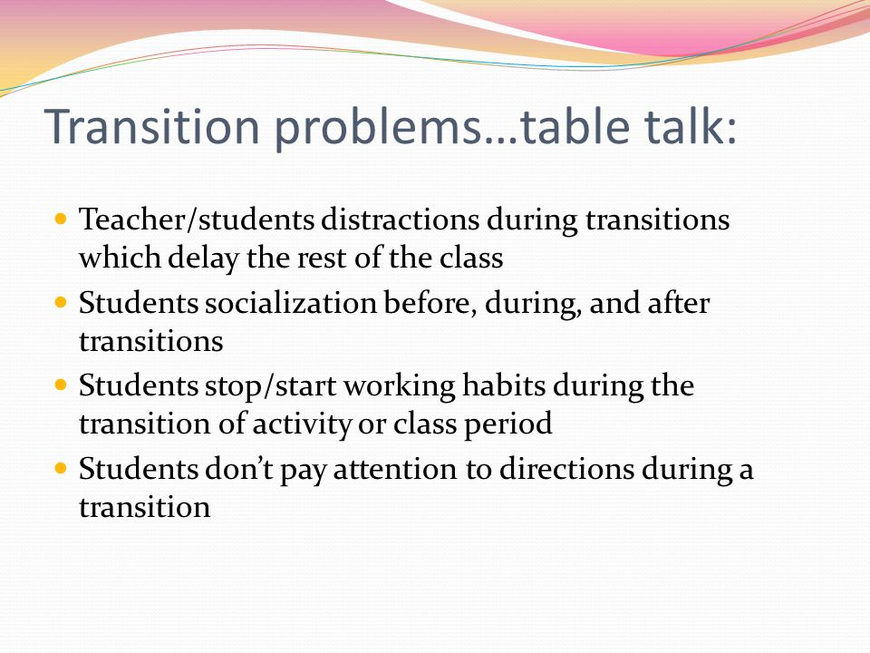 Transition problems…table talk: Teacher/students distractions during transitions which delay the rest of the class Students socialization before, during, and after transitions Students stop/start working habits during the transition of activity or class period Students don't pay attention to directions during a transition