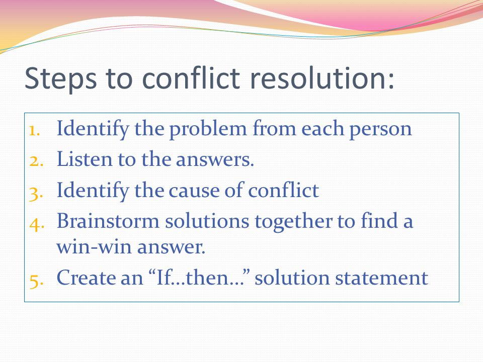Steps to conflict resolution: 1. Identify the problem from each person 2. Listen to the answers. 3. Identify the cause of conflict 4. Brainstorm solut