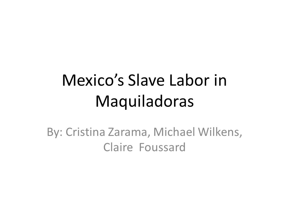 Mexico's Slave Labor in Maquiladoras By: Cristina Zarama, Michael Wilkens, Claire Foussard