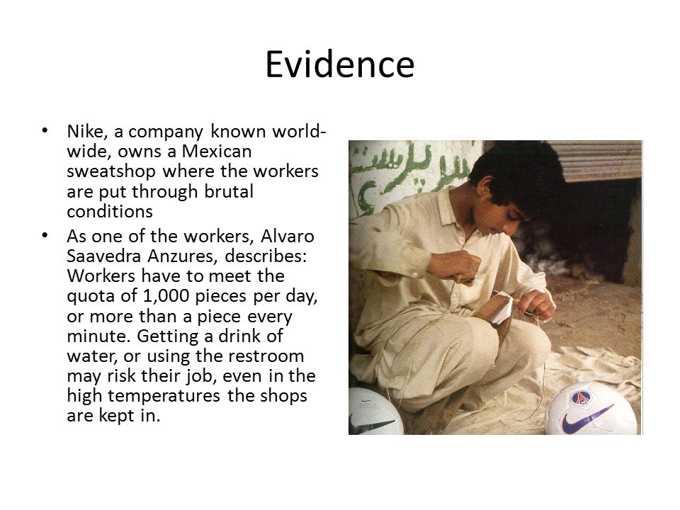 Evidence Nike, a company known world- wide, owns a Mexican sweatshop where the workers are put through brutal conditions As one of the workers, Alvaro Saavedra Anzures, describes: Workers have to meet the quota of 1,000 pieces per day, or more than a piece every minute.